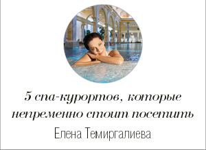 Health & Beauty: 5 спа-курортов, которые непременно стоит посетить © Елена Темиргалиева