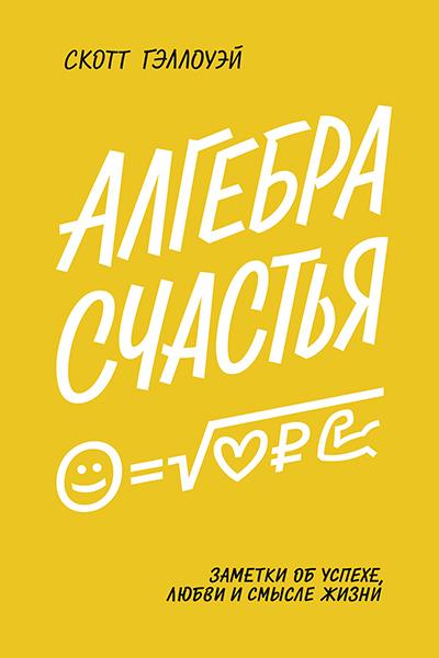Скотт Гэллоуэй «Алгебра счастья. Заметки об успехе, любви и смысле жизни»