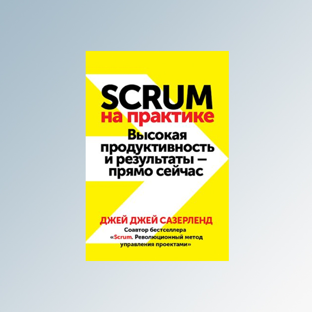 Джей Джей Сазерленд «Scrum на практике. Высокая продуктивность и результаты — прямо сейчас»