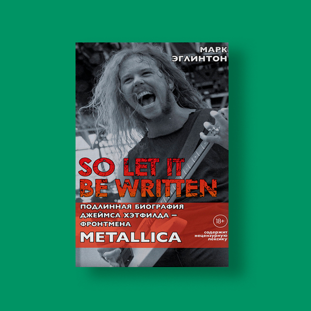 «So let it be written: подлинная биография фронтмена Metallica Джеймса Хэтфилда»,  Марк Эглинтон