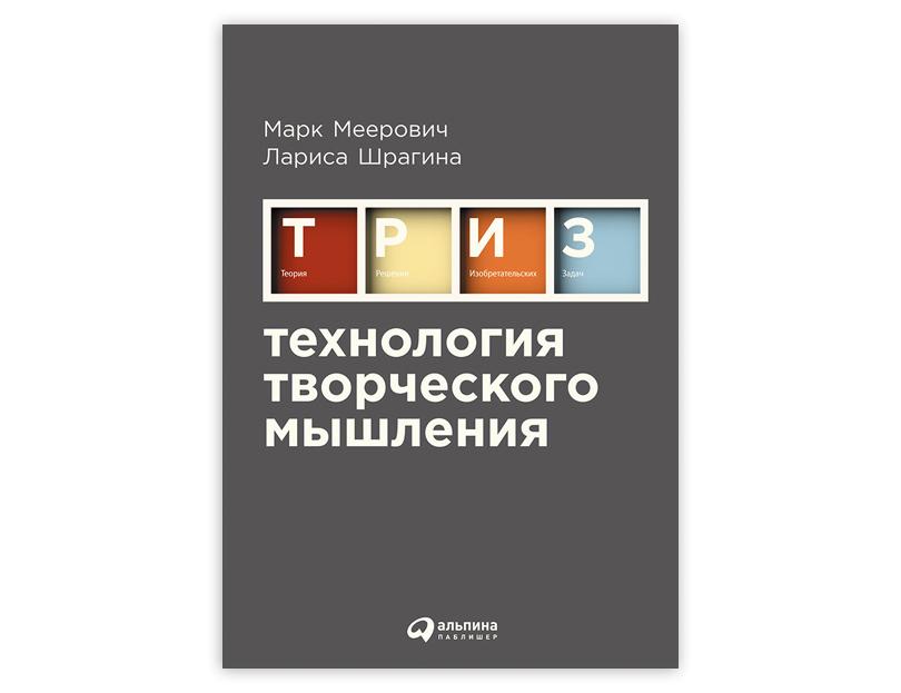 «ТРИЗ. Технологии творческого мышления» отМарка Мееровича иЛарисы Шрагиной, издательство «Альпина Паблишер»