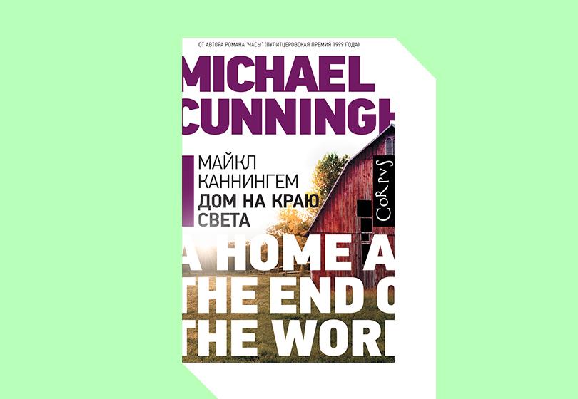 Майкл Каннингем. Дом на краю света. М.: Corpus, 2019. Перевод с английского Д. Веденяпина